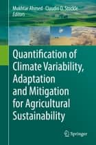 Quantification of Climate Variability, Adaptation and Mitigation for Agricultural Sustainability ebook by Claudio O. Stockle, Mukhtar Ahmed