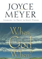 When, God, When? - Learning to Trust in God's Timing ebook by Joyce Meyer