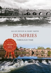 Dumfries Through Time ebook by Allan Devlin; Mary Smith