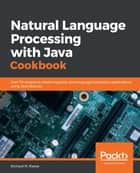 Natural Language Processing with Java Cookbook - Over 70 recipes to create linguistic and language translation applications using Java libraries eBook by Richard M. Reese