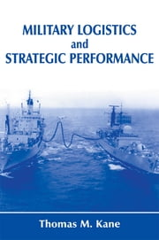 Military Logistics and Strategic Performance ebook by Thomas M. Kane