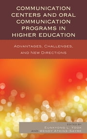 Communication Centers and Oral Communication Programs in Higher Education - Advantages, Challenges, and New Directions ebook by Eunkyong Lee Yook,Wendy Atkins-Sayre