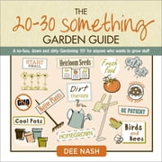 The 20-30 Something Garden Guide - A No-Fuss, Down and Dirty, Gardening 101 for Anyone Who Wants to Grow Stuff ebook by Dee Nash