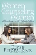 Women Counseling Women - Biblical Answers to Life's Difficult Problems ebook by Elyse Fitzpatrick
