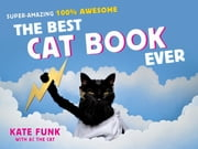 The Best Cat Book Ever - Super-Amazing, 100% Awesome ebook by Kate Funk