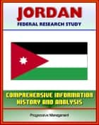 Jordan: Federal Research Study and Country Profile with Comprehensive Information, History, and Analysis - Politics, Economy, Military ebook by Progressive Management