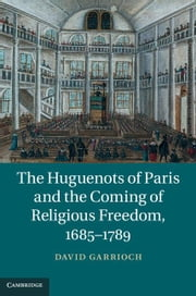 The Huguenots of Paris and the Coming of Religious Freedom, 1685-1789 ebook by Garrioch, David