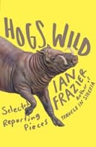 Hogs Wild - Selected Reporting Pieces ebook by Ian Frazier