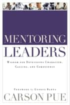 Mentoring Leaders - Wisdom for Developing Character, Calling, and Competency ebook by Carson Pue