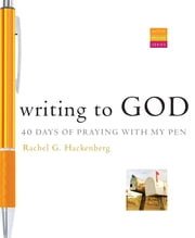 Writing to God: 40 Days of Praying with My Pen - 40 Days of Praying with My Pen ebook by Rachel G Hackenberg