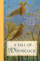 A Fall of Woodcock - A Season's Worth of Tales on Hunting a Most Elusive Little Game Bird ebook by Tom Huggler, Charley Waterman, Jim Foote