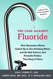 The Case against Fluoride - How Hazardous Waste Ended Up in Our Drinking Water and the Bad Science and Powerful Politics That Keep It There ebook by Paul Connett, Ph.D.,James Beck, Ph.D., M.D.,Spedding Micklem, Ph.D.,Albert W. Burgstahler