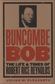 Buncombe Bob - The Life and Times of Robert Rice Reynolds ebook by Julian M. Pleasants