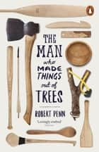 The Man Who Made Things Out of Trees eBook by Robert Penn