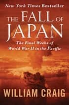 The Fall of Japan - The Final Weeks of World War II in the Pacific ebook by William Craig