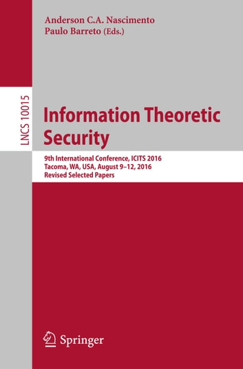 Information Theoretic Security - 9th International Conference, ICITS 2016, Tacoma, WA, USA, August 9-12, 2016, Revised Selected Papers ebook by