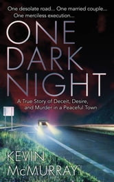 One Dark Night - A True Story of Deceit, Desire, and Murder in a Peaceful Town ebook by Kevin F. McMurray