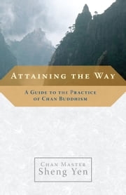 Attaining the Way - A Guide to the Practice of Chan Buddhism ebook by Chan Master Sheng Yen