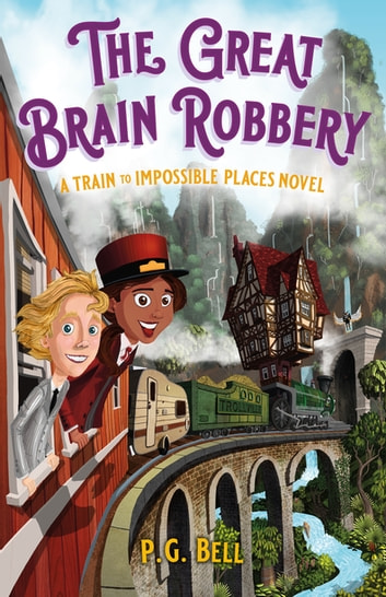 The Great Brain Robbery: A Train to Impossible Places Novel ebook by P. G. Bell
