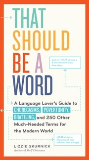 That Should Be a Word - A Language Lover's Guide to Choregasms, Povertunity, Brattling, and 250 Other Much-Needed Terms for the Modern World ebook by Lizzie Skurnick