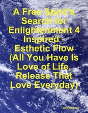 A Free Spirit's Search for Enlightenment 4: Inspired - Esthetic Flow (All You Have Is Love of Life, Release That Love Everyday) ebook by Tony Kelbrat