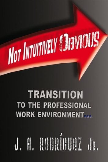Not Intuitively Obvious - Transition to the Professional Work Environment ebook by J.A. Rodriguez Jr.