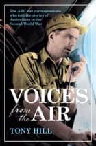 Voices From the Air - The ABC war correspondents who told the stories of Australians in the Second World War ebook by Tony Hill