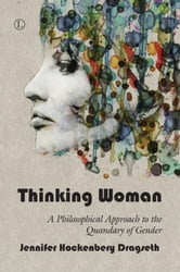 Thinking Woman: A Philosophical Approach to the Quandary of Gender ebook by Dragseth, Jennifer Hockenbery