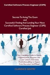 Certified Software Process Engineer (CSPE) Secrets To Acing The Exam and Successful Finding And Landing Your Next Certified Software Process Engineer (CSPE) Certified Job ebook by Clarence Gentry