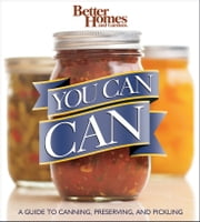 Better Homes and Gardens You Can Can - A Guide to Canning, Preserving, and Pickling ebook by Better Homes and Gardens