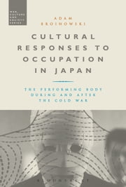 Cultural Responses to Occupation in Japan - The Performing Body During and After the Cold War ebook by Dr Adam Broinowski