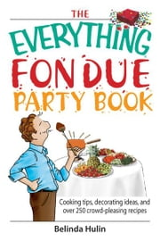 The Everything Fondue Party Book: Cooking Tips, Decorating Ideas, And over 250 Crowd-pleasing Recipes ebook by Belinda Hulin