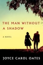 The Man Without a Shadow - A Novel ebook by Joyce Carol Oates