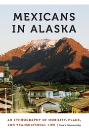 Mexicans in Alaska - An Ethnography of Mobility, Place, and Transnational Life eBook by Sara V. Komarnisky