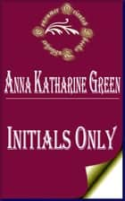 Initials Only (Annotated) ebook by Anna Katharine Green