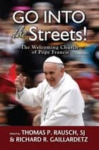 Go into the Streets! - The Welcoming Church of Pope Francis ebook by Thomas P. Rausch, SJ, Richard R. Gaillardetz