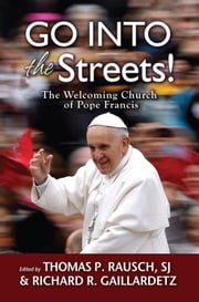 Go into the Streets! - The Welcoming Church of Pope Francis ebook by Thomas P. Rausch,SJ,Richard R. Gaillardetz