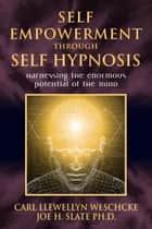 Self-Empowerment through Self-Hypnosis: Harnessing the Enormous Potential of the Mind - Harnessing the Enormous Potential of the Mind ebook by Carl Llewellyn Weschcke, Joe H. Slate PhD