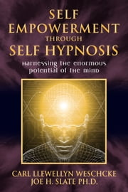 Self-Empowerment through Self-Hypnosis: Harnessing the Enormous Potential of the Mind - Harnessing the Enormous Potential of the Mind ebook by Carl Llewellyn Weschcke,Joe H. Slate PhD