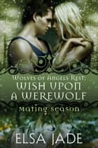 Wish Upon a Werewolf - Mating Season ebook by Elsa Jade
