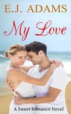 My Love - A Sweet Romance Novel ebook by E.J. Adams
