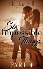 Six Impossible Things - Part Four ebook by Skylar Hill