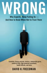 Wrong - Why experts* keep failing us--and how to know when not to trust them *Scientists, finance wizards, doctors, relationship gurus, celebrity CEOs, high-powered consultants, health officials and more ebook by David H. Freedman