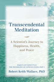Transcendental Meditation: A Scientist's Journey to Happiness, Health, and Peace, Adapted and Updated from The Physiology of Consciousness - Part I ebook by Robert Keith Wallace