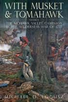 With Musket and Tomahawk - The Saratoga Campaign and the Wilderness War of 1777 ebook by Michael O.  Logusz