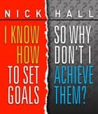 I Know How to Set Goals, So Why Don't I Achieve Them? ebook by Nick Hall