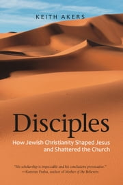 Disciples: How Jewish Christianity Shaped Jesus and Shattered the Church ebook by Keith Akers