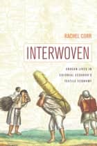 Interwoven - Andean Lives in Colonial Ecuador's Textile Economy ebook by Rachel Corr