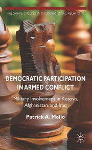 Democratic Participation in Armed Conflict - Military Involvement in Kosovo, Afghanistan, and Iraq ebook by Patrick A. Mello