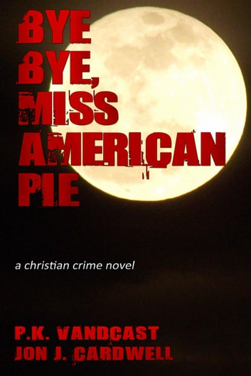 Bye Bye, Miss American Pie: a Christian Crime Novel ebook by P. K. Vandcast,Jon J. Cardwell